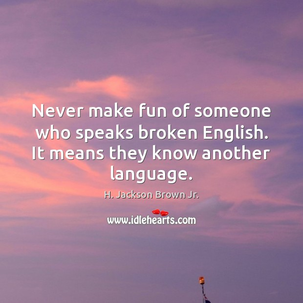 Never make fun of someone who speaks broken English. It means they know another language. Image