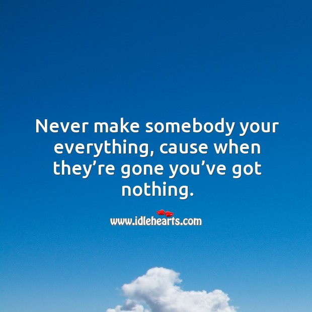 Never make somebody your everything, cause when they're gone you've got nothing. Image