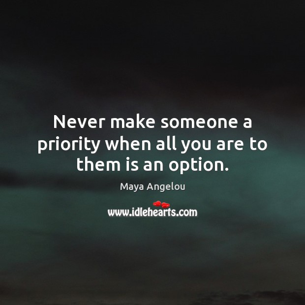 Image, Never make someone a priority when all you are to them is an option.