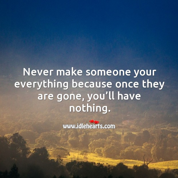 Never make someone your everything because once they are gone, you'll have nothing. Image