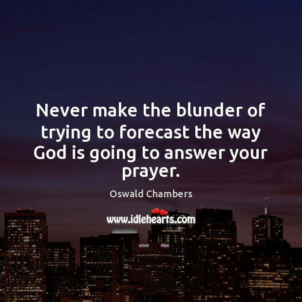 Image, Never make the blunder of trying to forecast the way God is going to answer your prayer.