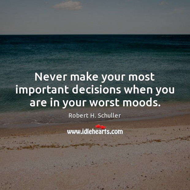 Never make your most important decisions when you are in your worst moods. Robert H. Schuller Picture Quote