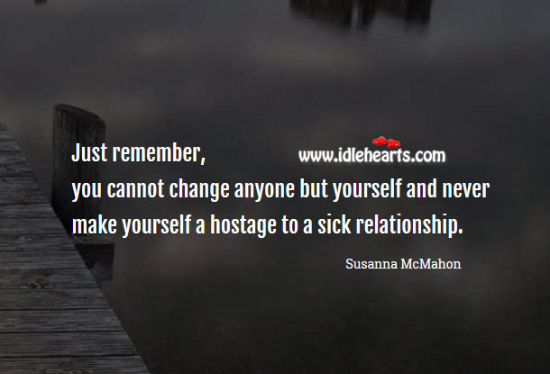 Image, Never make yourself a hostage to a sick relationship.