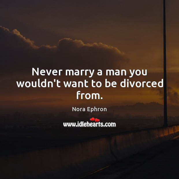 Never marry a man you wouldn't want to be divorced from. Nora Ephron Picture Quote