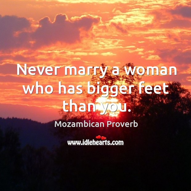 Never marry a woman who has bigger feet than you. Mozambican Proverbs Image