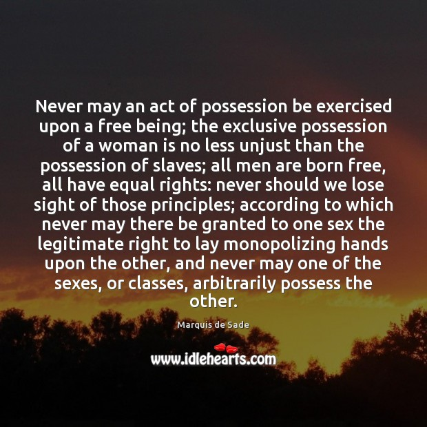 Never may an act of possession be exercised upon a free being; Marquis de Sade Picture Quote