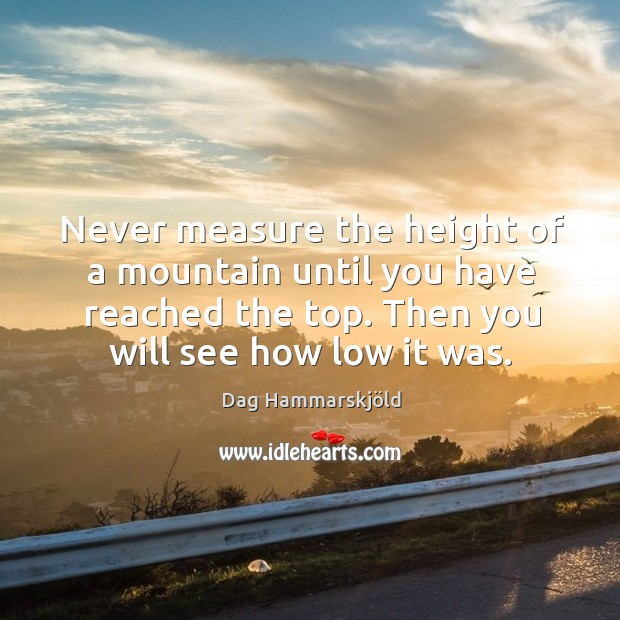 Never measure the height of a mountain until you have reached the top. Then you will see how low it was. Image