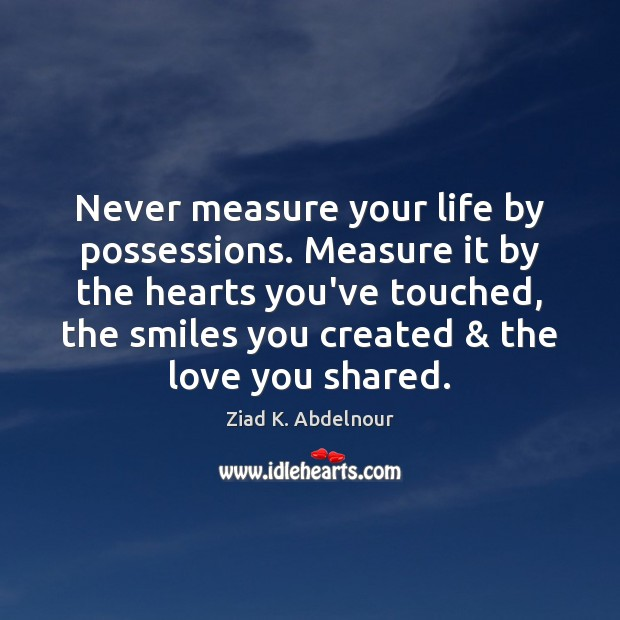 Never measure your life by possessions. Measure it by the hearts you've Image