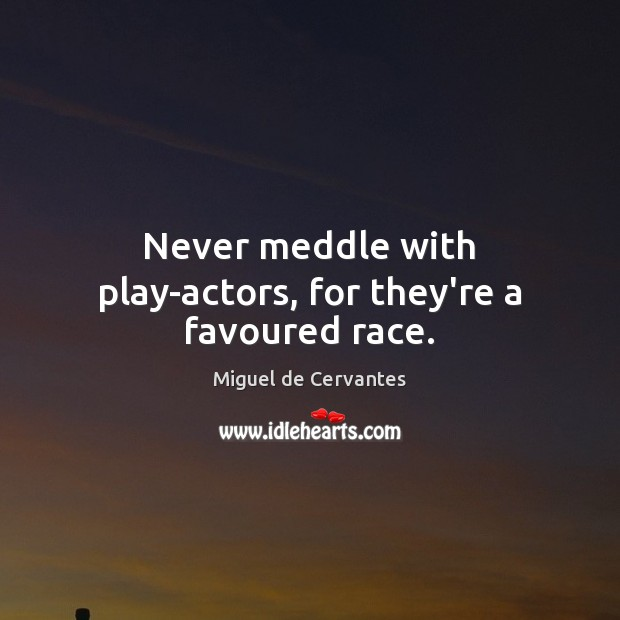 Never meddle with play-actors, for they're a favoured race. Image