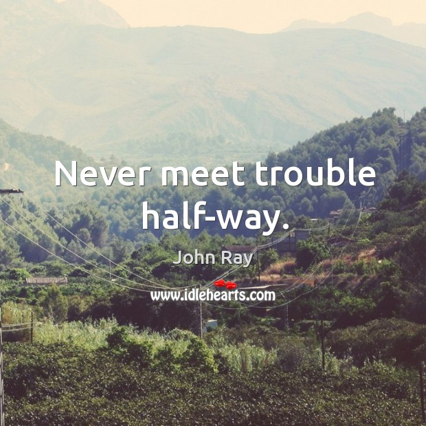 Never meet trouble half-way. Image
