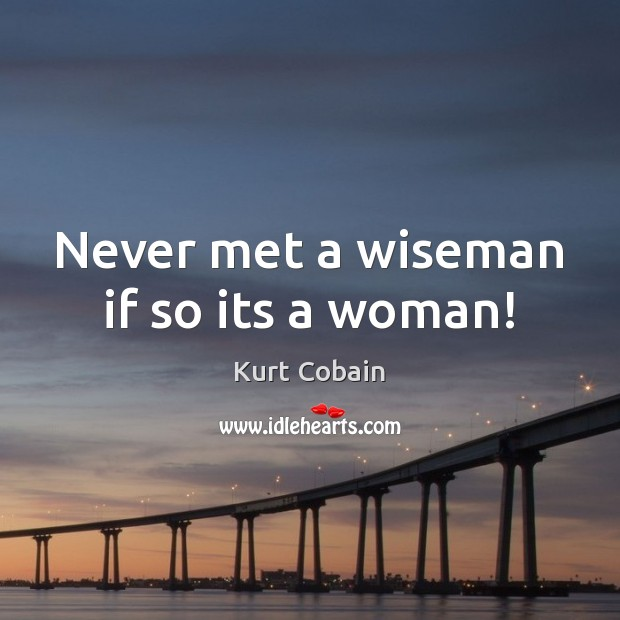 Never met a wiseman if so its a woman! Kurt Cobain Picture Quote