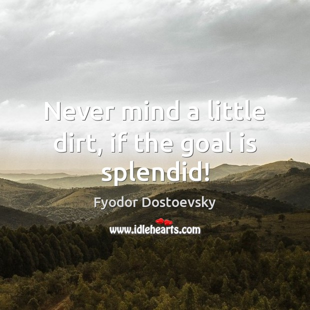 Never mind a little dirt, if the goal is splendid! Fyodor Dostoevsky Picture Quote