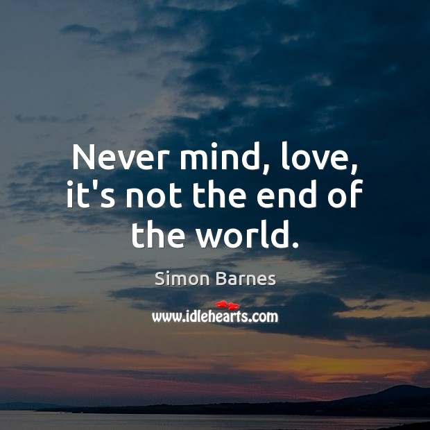 Never mind, love, it's not the end of the world. Image
