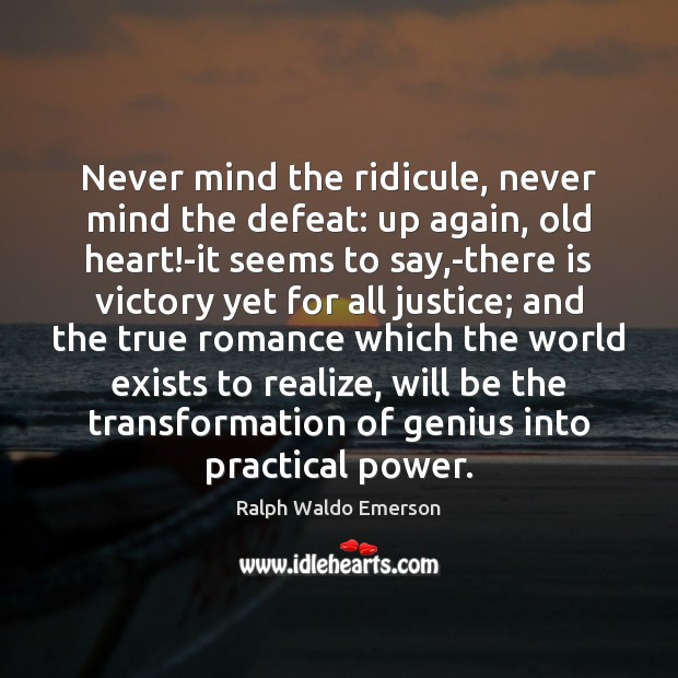 Never mind the ridicule, never mind the defeat: up again, old heart! Image