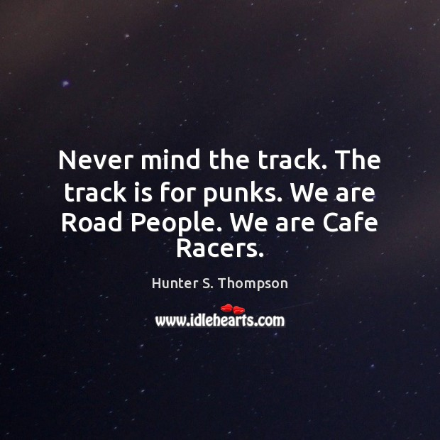 Image, Never mind the track. The track is for punks. We are Road People. We are Cafe Racers.