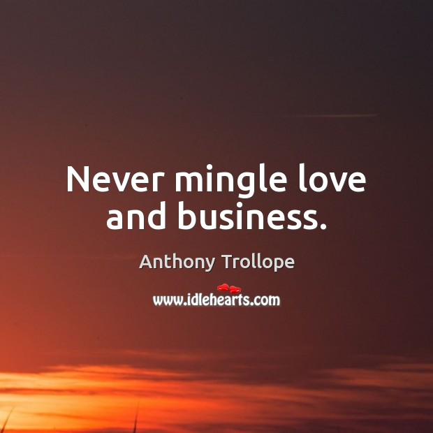 Never mingle love and business. Anthony Trollope Picture Quote