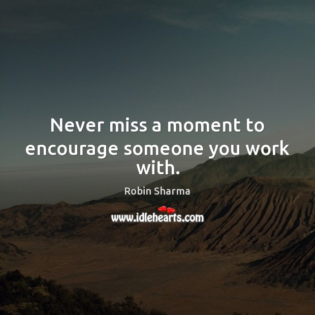 Image, Never miss a moment to encourage someone you work with.