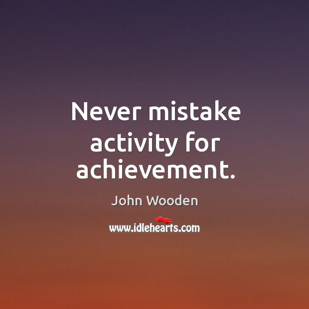 Image, Never mistake activity for achievement.