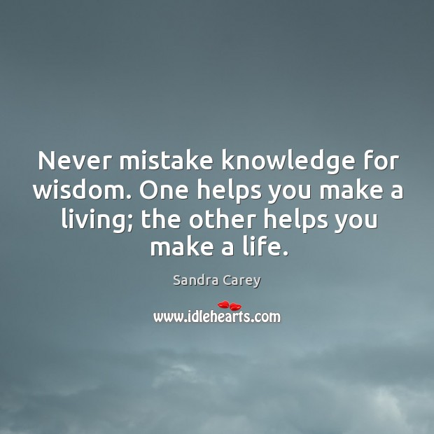Never mistake knowledge for wisdom. One helps you make a living; the other helps you make a life. Image