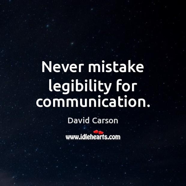 Never mistake legibility for communication. Image