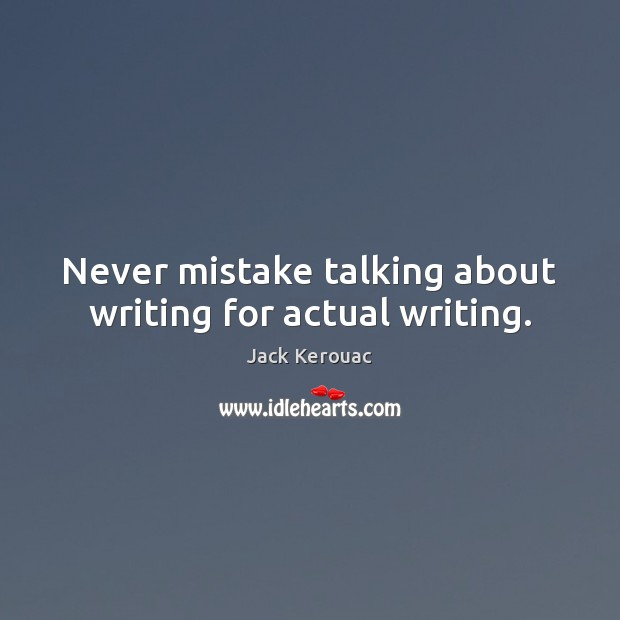 Image, Never mistake talking about writing for actual writing.