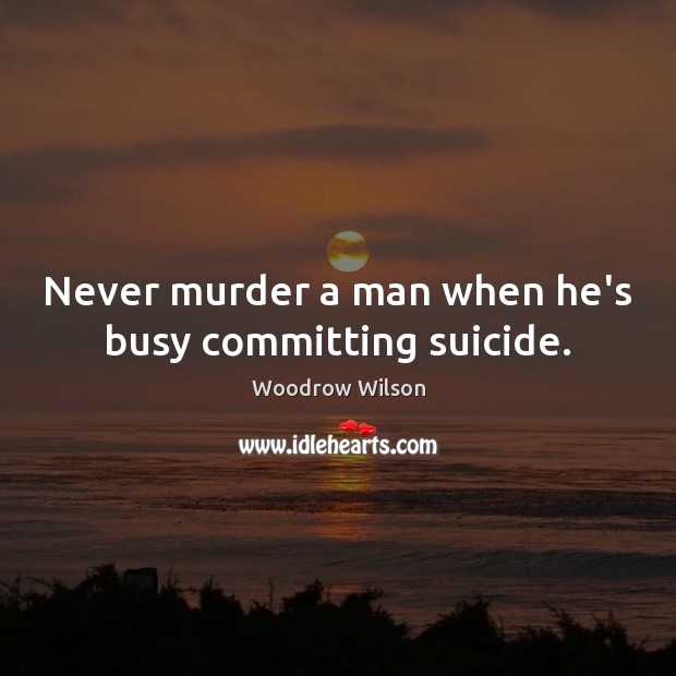 Image, Never murder a man when he's busy committing suicide.
