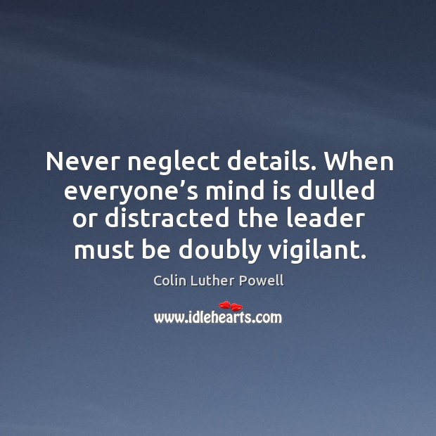 Never neglect details. When everyone's mind is dulled or distracted the leader must be doubly vigilant. Image