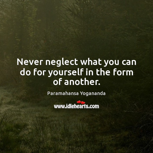 Image, Never neglect what you can do for yourself in the form of another.