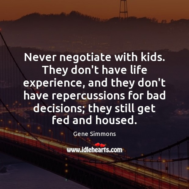 Never negotiate with kids. They don't have life experience, and they don't Gene Simmons Picture Quote