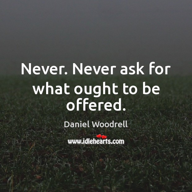 Never. Never ask for what ought to be offered. Image