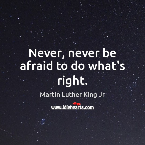 Never, never be afraid to do what's right. Never Be Afraid Quotes Image
