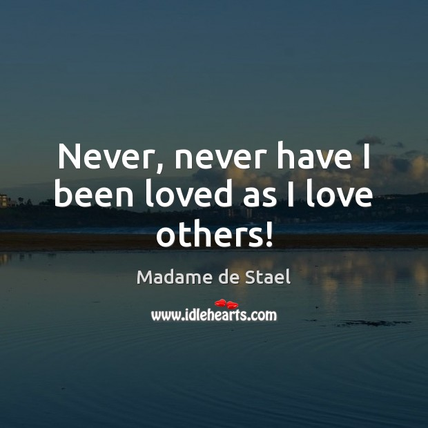 Never, never have I been loved as I love others! Image
