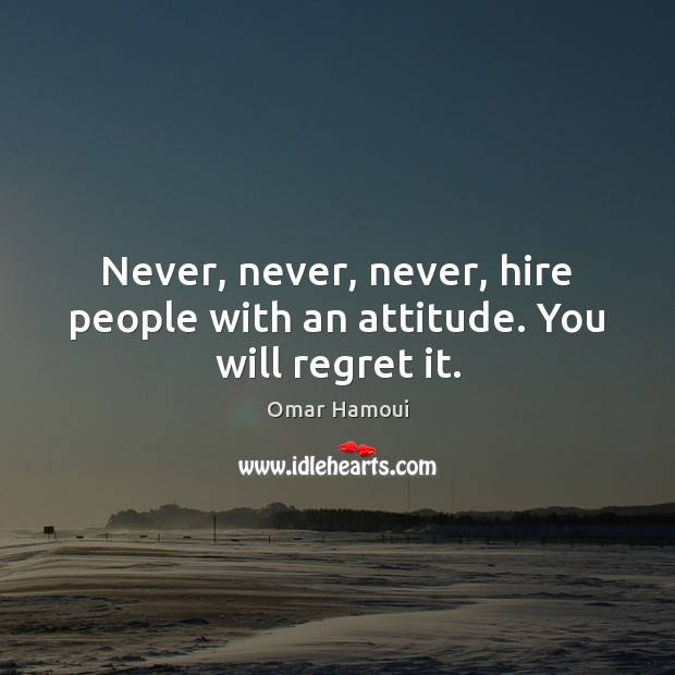 Never, never, never, hire people with an attitude. You will regret it. Image