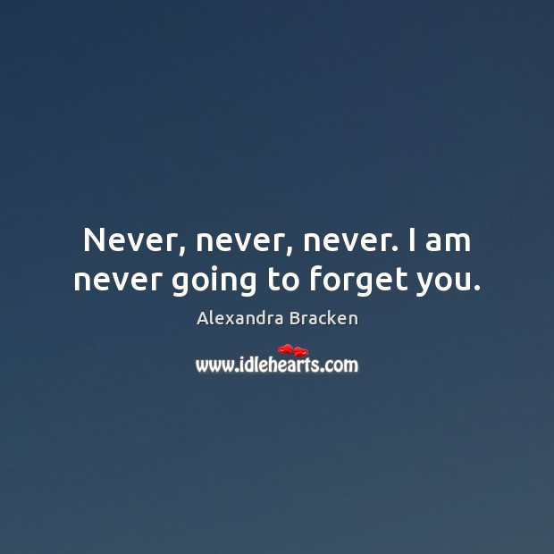 Image, Never, never, never. I am never going to forget you.