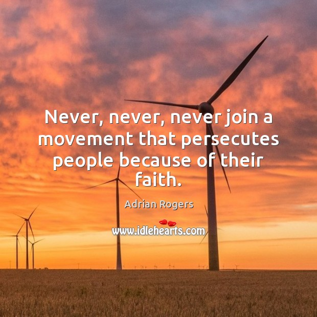 Never, never, never join a movement that persecutes people because of their faith. Adrian Rogers Picture Quote