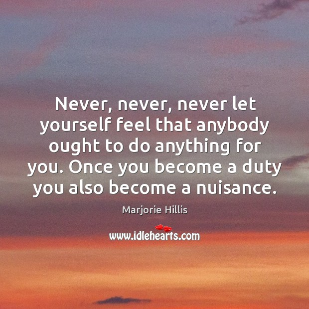 Never, never, never let yourself feel that anybody ought to do anything Image