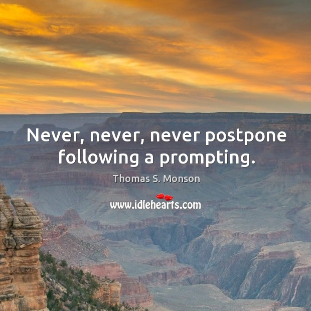 Never, never, never postpone following a prompting. Image