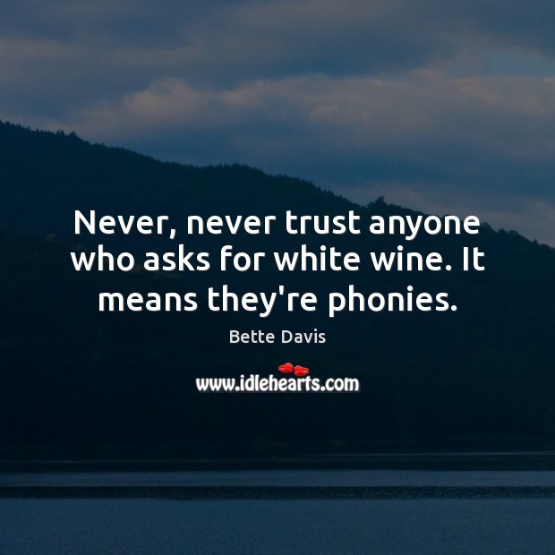 Never, never trust anyone who asks for white wine. It means they're phonies. Never Trust Quotes Image