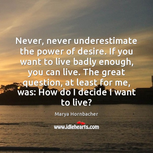 Never, never underestimate the power of desire. If you want to live Image