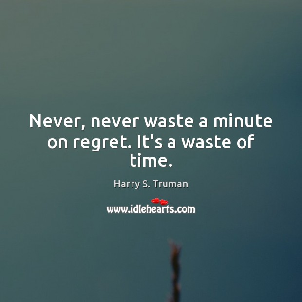 Never, never waste a minute on regret. It's a waste of time. Harry S. Truman Picture Quote