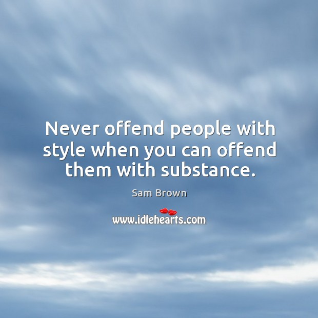 Never offend people with style when you can offend them with substance. Image