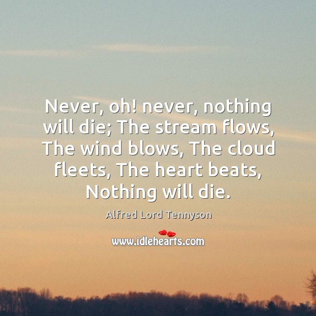 Never, oh! never, nothing will die; The stream flows, The wind blows, Alfred Lord Tennyson Picture Quote