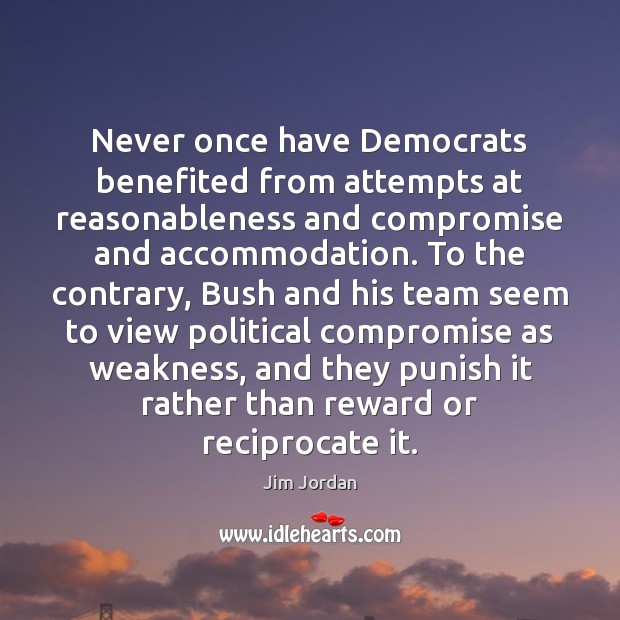 Never once have Democrats benefited from attempts at reasonableness and compromise and Team Quotes Image