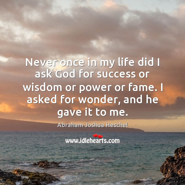 Never once in my life did I ask God for success or Abraham Joshua Heschel Picture Quote