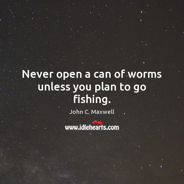Never open a can of worms unless you plan to go fishing. Image