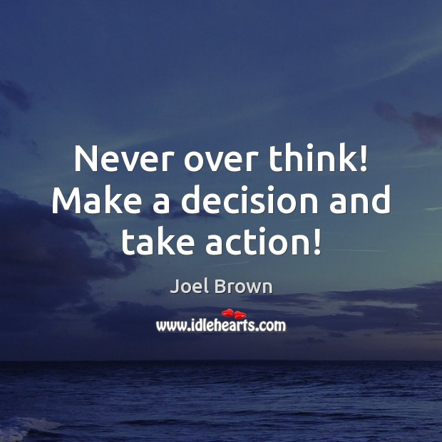 Never over think! Make a decision and take action! Image
