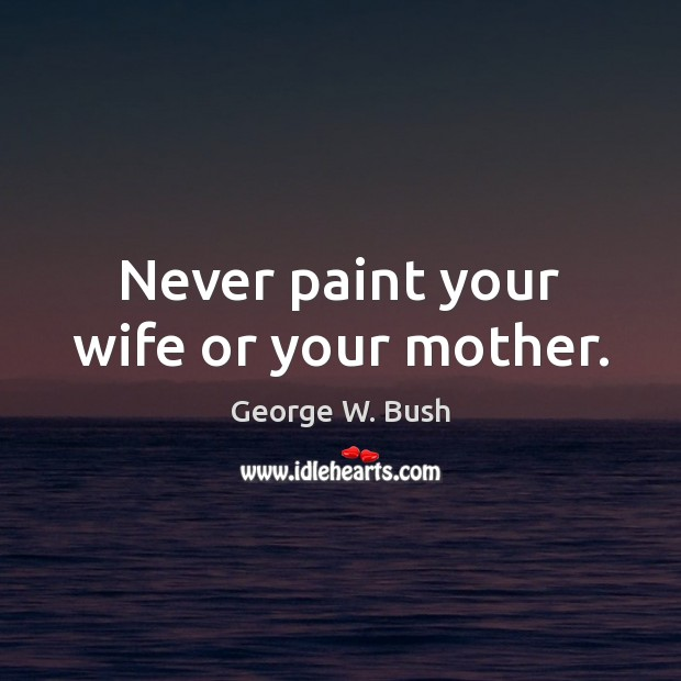 Never paint your wife or your mother. George W. Bush Picture Quote