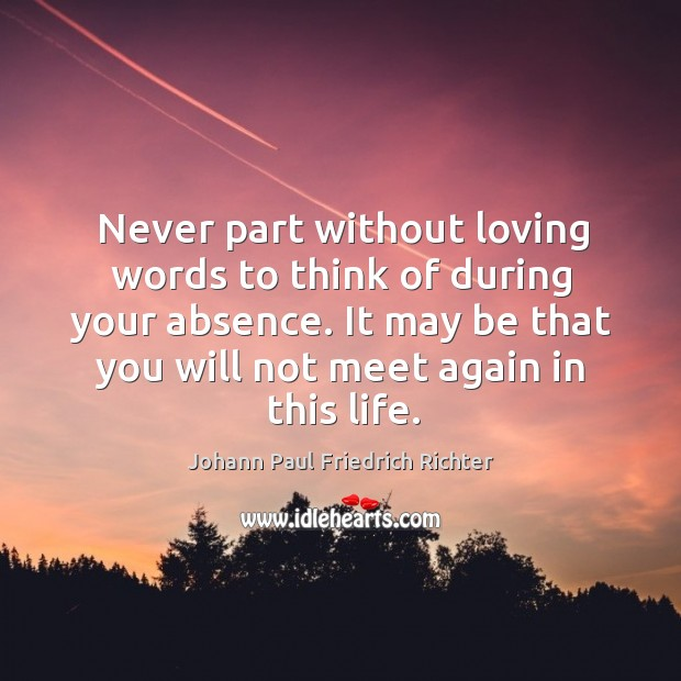 Never part without loving words to think of during your absence. It may be that you will not meet again in this life. Johann Paul Friedrich Richter Picture Quote