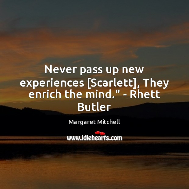 """Never pass up new experiences [Scarlett], They enrich the mind."""" – Rhett Butler Margaret Mitchell Picture Quote"""