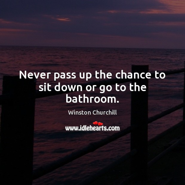 Never pass up the chance to sit down or go to the bathroom. Winston Churchill Picture Quote